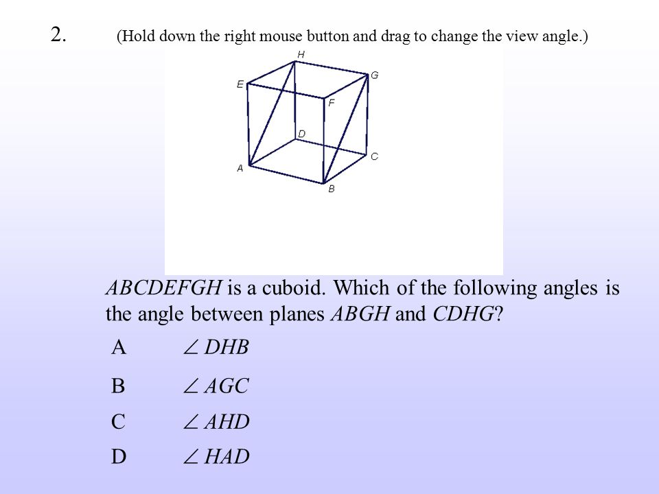 ABCDEFGH is a cuboid. Which of the following angles is the angle between planes ABGH and CDHG? B  AGC C  AHD A  DHB D  HAD 2. (Hold down the right