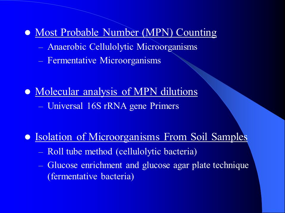 Most Probable Number (MPN) Counting – Anaerobic Cellulolytic Microorganisms – Fermentative Microorganisms Molecular analysis of MPN dilutions – Universal 16S rRNA gene Primers Isolation of Microorganisms From Soil Samples – Roll tube method (cellulolytic bacteria) – Glucose enrichment and glucose agar plate technique (fermentative bacteria)