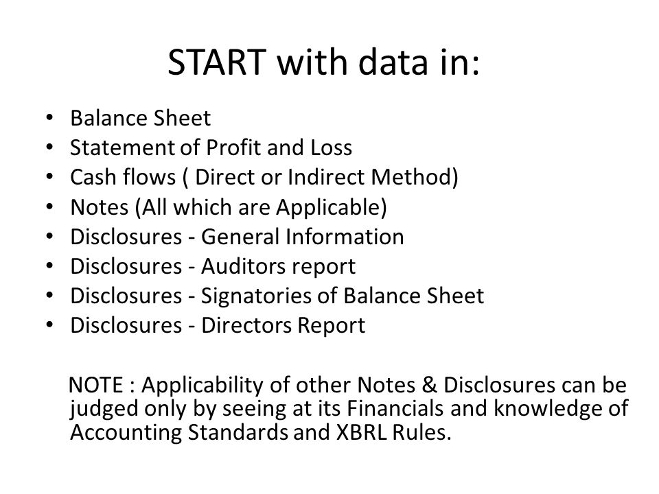 START with data in: Balance Sheet Statement of Profit and Loss Cash flows ( Direct or Indirect Method) Notes (All which are Applicable) Disclosures - General Information Disclosures - Auditors report Disclosures - Signatories of Balance Sheet Disclosures - Directors Report NOTE : Applicability of other Notes & Disclosures can be judged only by seeing at its Financials and knowledge of Accounting Standards and XBRL Rules.
