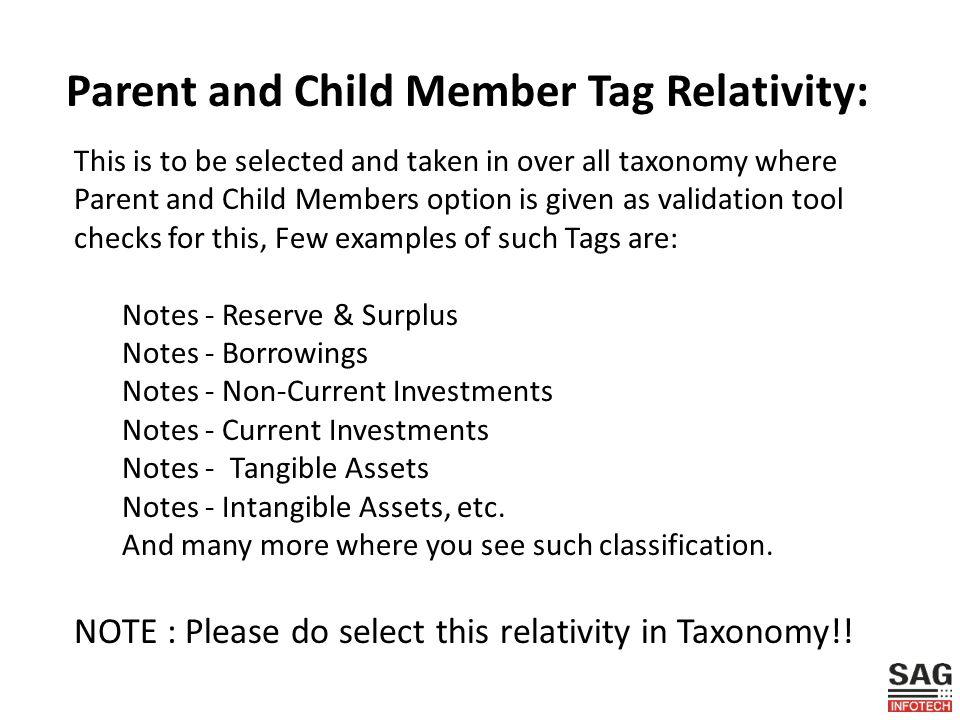 Parent and Child Member Tag Relativity: This is to be selected and taken in over all taxonomy where Parent and Child Members option is given as validation tool checks for this, Few examples of such Tags are: Notes - Reserve & Surplus Notes - Borrowings Notes - Non-Current Investments Notes - Current Investments Notes - Tangible Assets Notes - Intangible Assets, etc.