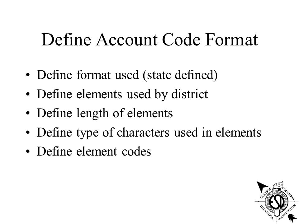 Define Account Code Format Define format used (state defined) Define elements used by district Define length of elements Define type of characters used in elements Define element codes