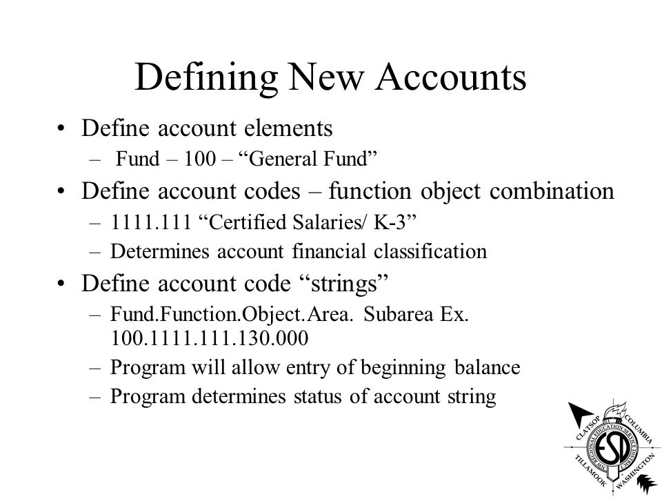 Defining New Accounts Define account elements – Fund – 100 – General Fund Define account codes – function object combination –1111.111 Certified Salaries/ K-3 –Determines account financial classification Define account code strings –Fund.Function.Object.Area.