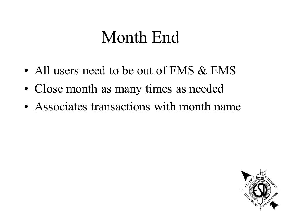 Month End All users need to be out of FMS & EMS Close month as many times as needed Associates transactions with month name