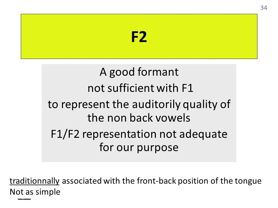 34 F2 A good formant not sufficient with F1 to represent the auditorily quality of the non back vowels F1/F2 representation not adequate for our purpo