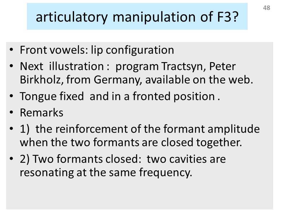 48 articulatory manipulation of F3? Front vowels: lip configuration Next illustration : program Tractsyn, Peter Birkholz, from Germany, available on t