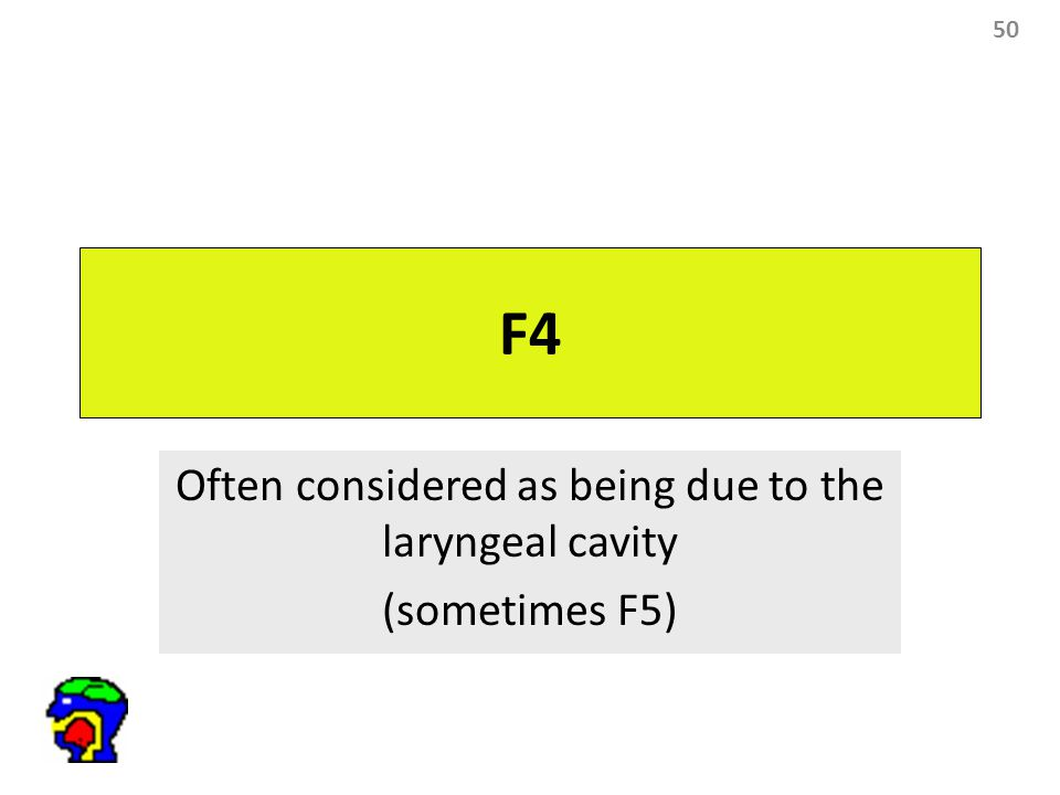 50 F4 Often considered as being due to the laryngeal cavity (sometimes F5)