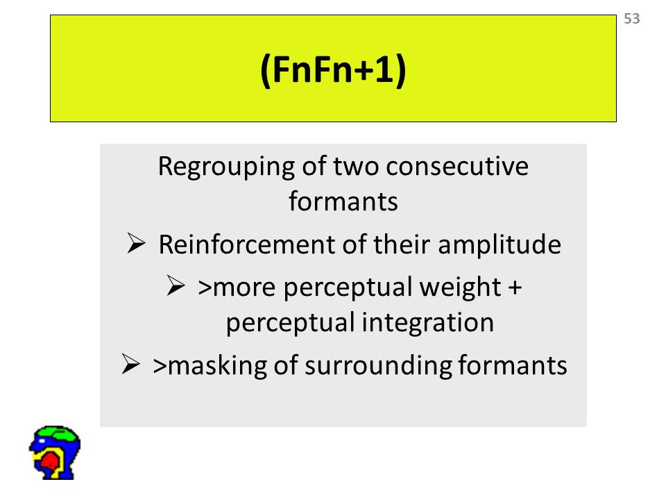 53 (FnFn+1) Regrouping of two consecutive formants  Reinforcement of their amplitude  >more perceptual weight + perceptual integration  >masking of