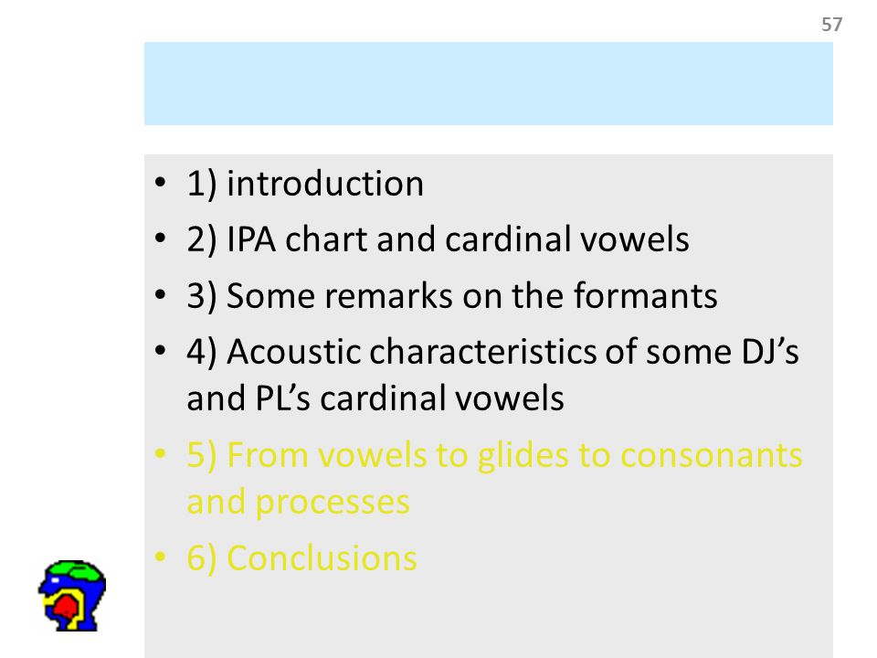 57 1) introduction 2) IPA chart and cardinal vowels 3) Some remarks on the formants 4) Acoustic characteristics of some DJ's and PL's cardinal vowels