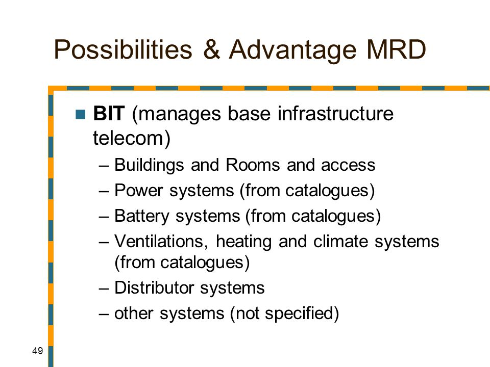 49 Possibilities & Advantage MRD BIT (manages base infrastructure telecom) –Buildings and Rooms and access –Power systems (from catalogues) –Battery systems (from catalogues) –Ventilations, heating and climate systems (from catalogues) –Distributor systems –other systems (not specified)
