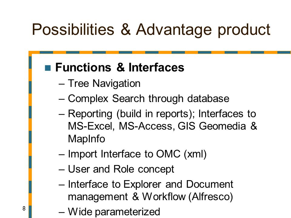 8 Possibilities & Advantage product Functions & Interfaces –Tree Navigation –Complex Search through database –Reporting (build in reports); Interfaces to MS-Excel, MS-Access, GIS Geomedia & MapInfo –Import Interface to OMC (xml) –User and Role concept –Interface to Explorer and Document management & Workflow (Alfresco) –Wide parameterized