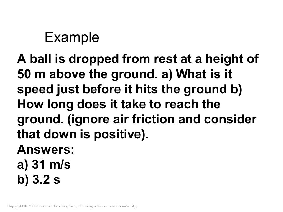 Copyright © 2008 Pearson Education, Inc., publishing as Pearson Addison-Wesley Example A ball is dropped from rest at a height of 50 m above the groun
