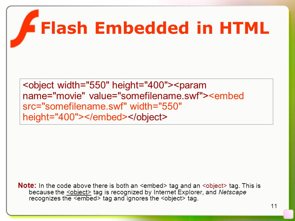 11 Flash Embedded in HTML Note: In the code above there is both an tag and an tag. This is because the tag is recognized by Internet Explorer, and Net