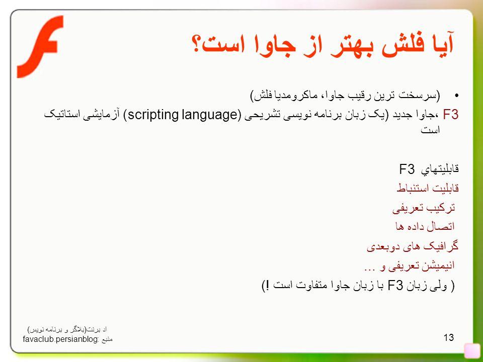 13 آیا فلش بهتر از جاوا است؟ (سرسخت ترین رقیب جاوا، ماکرومدیا فلش) F3 ،جاوا جدید (یک زبان برنامه نویسی تشریحی (scripting language) آزمایشی استاتیک است