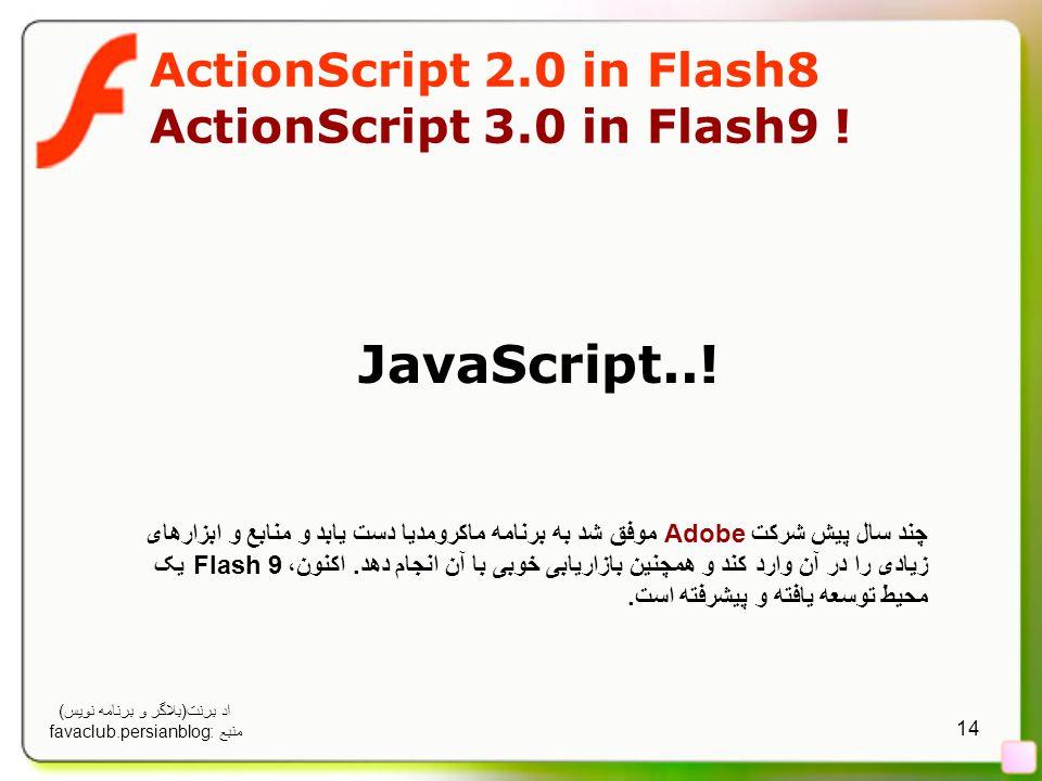 14 ActionScript 2.0 in Flash8 ActionScript 3.0 in Flash9 ! JavaScript..! چند سال پیش شرکت Adobe موفق شد به برنامه ماکرومدیا دست یابد و منابع و ابزارها