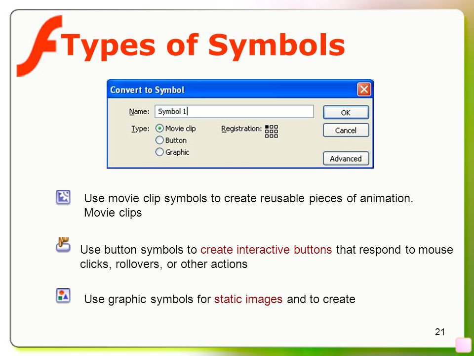 21 Types of Symbols Use graphic symbols for static images and to create Use button symbols to create interactive buttons that respond to mouse clicks,