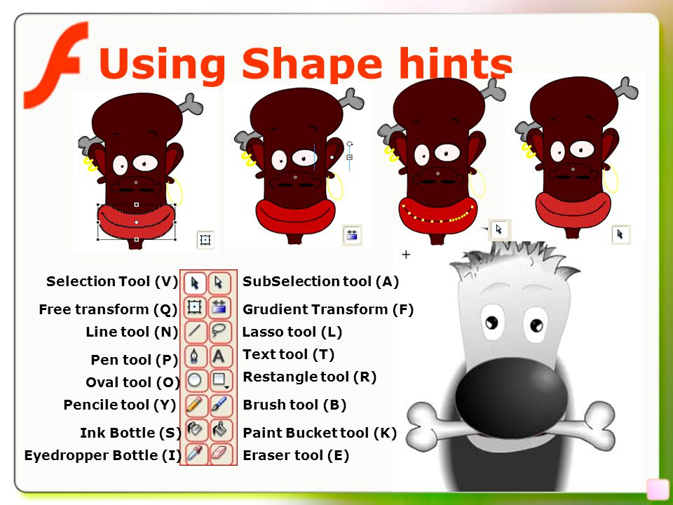 22 Using Shape hints SubSelection tool (A)Selection Tool (V) Grudient Transform (F) Lasso tool (L) Text tool (T) Restangle tool (R) Brush tool (B) Paint Bucket tool (K) Eraser tool (E) Free transform (Q) Line tool (N) Oval tool (O) Pencile tool (Y) Pen tool (P) Ink Bottle (S) Eyedropper Bottle (I)
