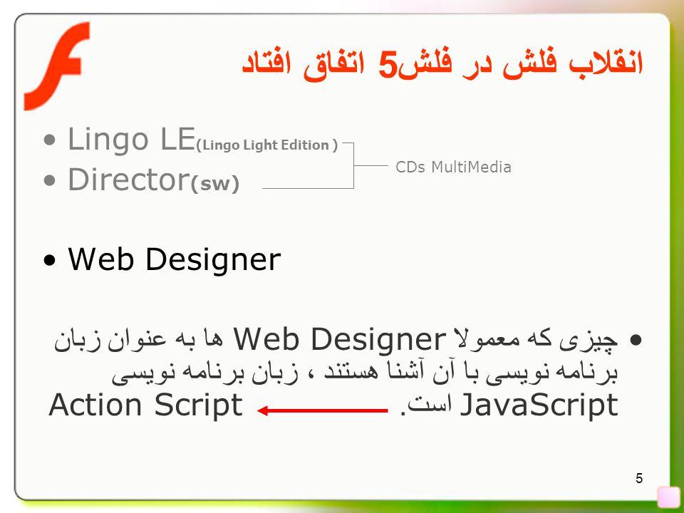 5 انقلاب فلش در فلش 5 اتفاق افتاد Lingo LE (Lingo Light Edition ) Director (sw) Web Designer چیزی که معمولا Web Designer ها به عنوان زبان برنامه نویسی با آن آشنا هستند ، زبان برنامه نویسی JavaScript است.