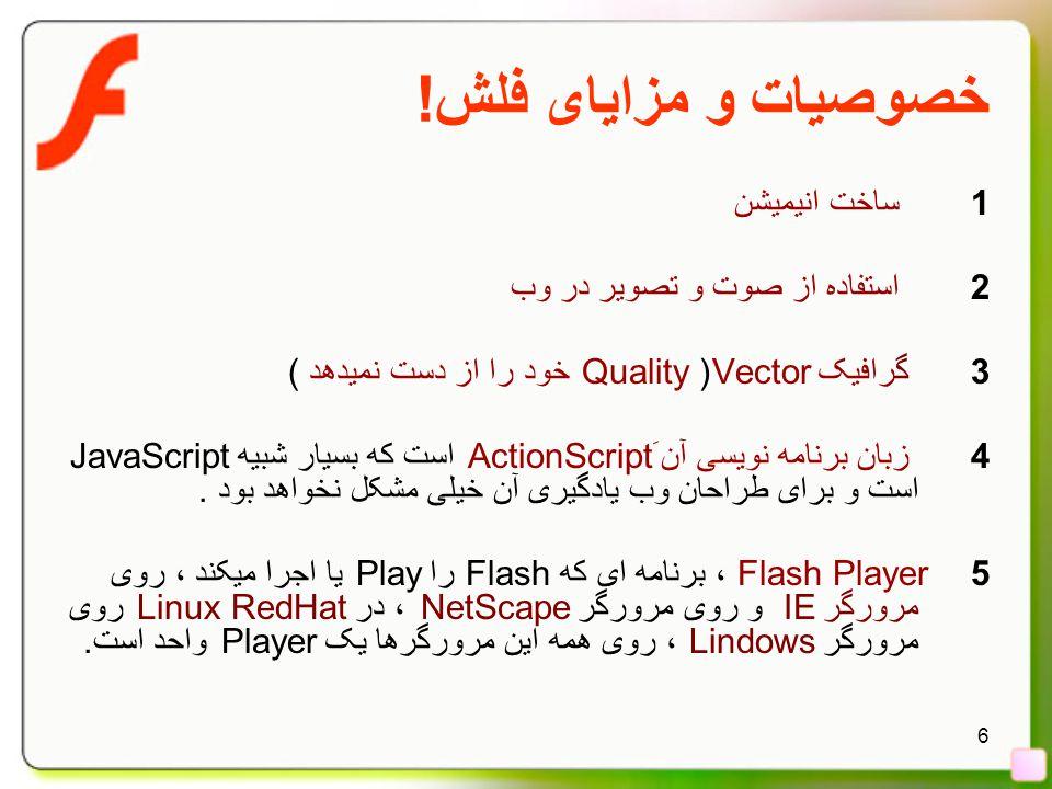 6 خصوصيات و مزايای فلش! 1 ساخت انیمیشن 2 استفاده از صوت و تصویر در وب 3 گرافیک Vector( Quality خود را از دست نمیدهد ) 4 زبان برنامه نویسی آن َActionSc