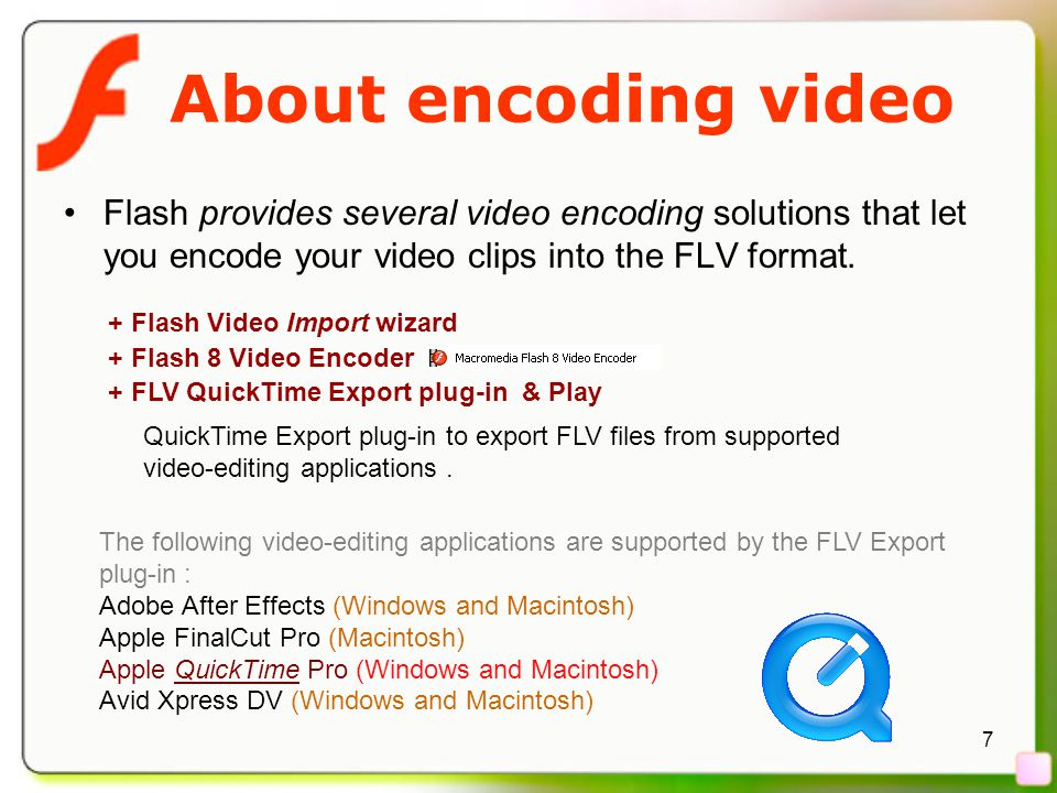 7 About encoding video Flash provides several video encoding solutions that let you encode your video clips into the FLV format.