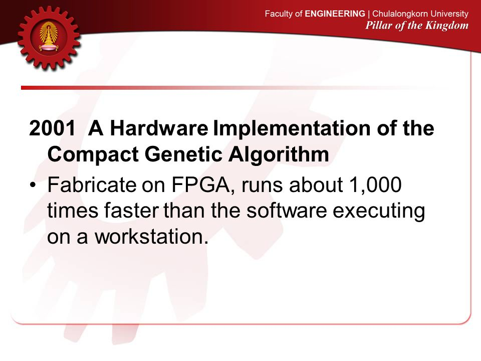 2001 A Hardware Implementation of the Compact Genetic Algorithm Fabricate on FPGA, runs about 1,000 times faster than the software executing on a workstation.