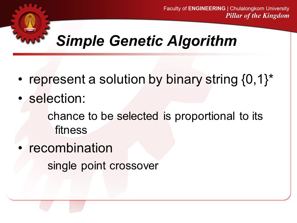 Simple Genetic Algorithm represent a solution by binary string {0,1}* selection: chance to be selected is proportional to its fitness recombination single point crossover