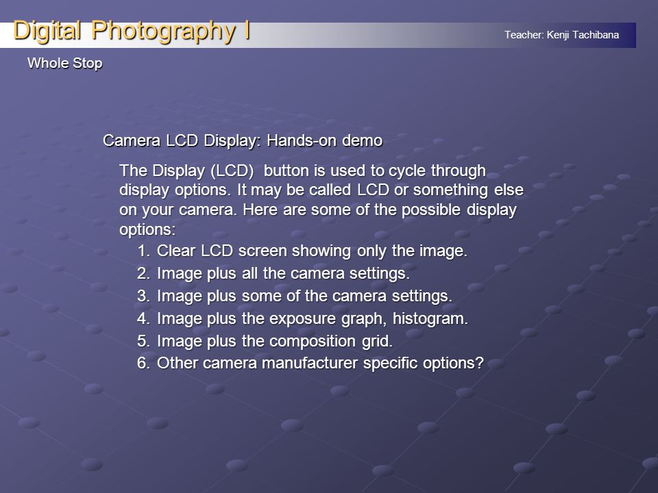Teacher: Kenji Tachibana Digital Photography I Whole Stop Camera LCD Display: Hands-on demo The Display (LCD) button is used to cycle through display options.