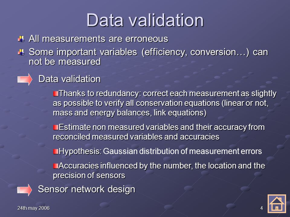 424th may 2006 Data validation All measurements are erroneous Some important variables (efficiency, conversion…) can not be measured Data validation Thanks to redundancy: correct each measurement as slightly as possible to verify all conservation equations (linear or not, mass and energy balances, link equations) Estimate non measured variables and their accuracy from reconciled measured variables and accuracies Hypothesis: Hypothesis: Gaussian distribution of measurement errors Accuracies influenced by the number, the location and the precision of sensors Sensor network design Sensor network design