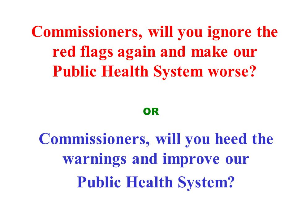 Commissioners, will you ignore the red flags again and make our Public Health System worse? Commissioners, will you heed the warnings and improve our