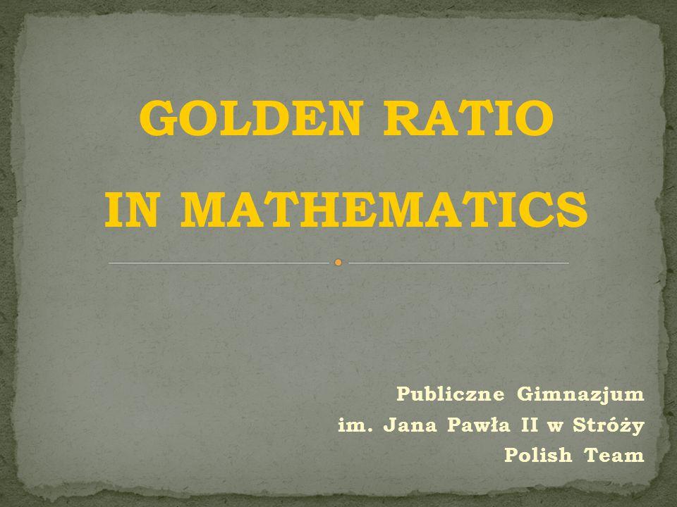 Publiczne Gimnazjum im. Jana Pawła II w Stróży Polish Team GOLDEN RATIO IN MATHEMATICS