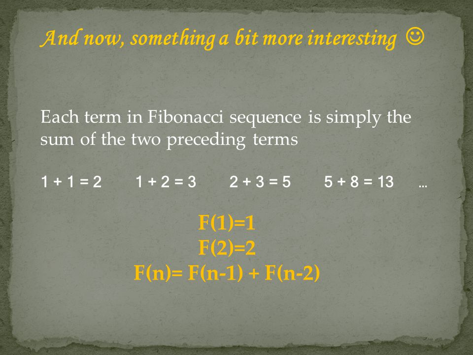 F(1)=1 F(2)=2 F(n)= F(n-1) + F(n-2) Each term in Fibonacci sequence is simply the sum of the two preceding terms 1 + 1 = 21 + 2 = 32 + 3 = 5 5 + 8 = 13… And now, something a bit more interesting