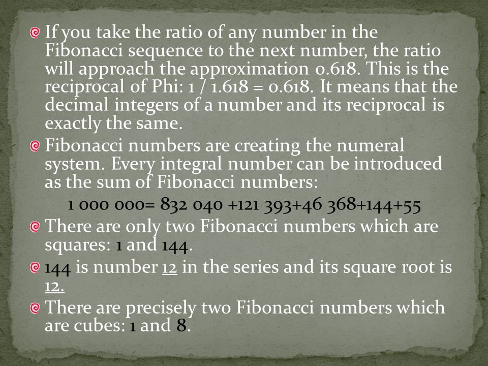 If you take the ratio of any number in the Fibonacci sequence to the next number, the ratio will approach the approximation 0.618.
