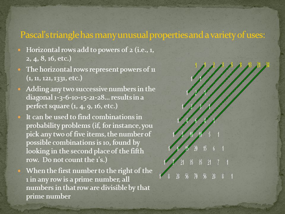 Horizontal rows add to powers of 2 (i.e., 1, 2, 4, 8, 16, etc.) The horizontal rows represent powers of 11 (1, 11, 121, 1331, etc.) Adding any two successive numbers in the diagonal 1-3-6-10-15-21-28...