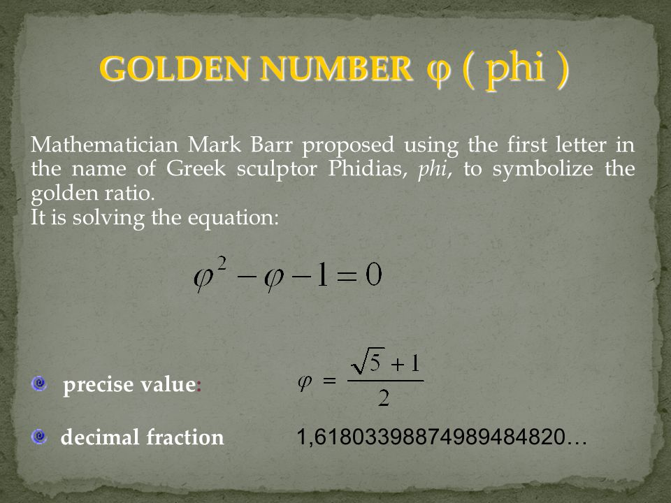 GOLDEN NUMBER  ( phi ) GOLDEN NUMBER  ( phi ) Mathematician Mark Barr proposed using the first letter in the name of Greek sculptor Phidias, phi, to symbolize the golden ratio.