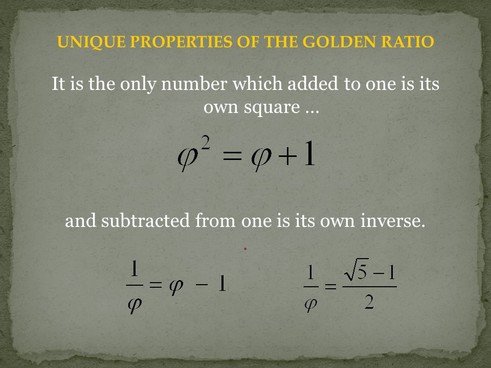 UNIQUE PROPERTIES OF THE GOLDEN RATIO It is the only number which added to one is its own square … and subtracted from one is its own inverse..