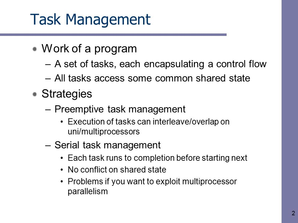 2 Task Management Work of a program –A set of tasks, each encapsulating a control flow –All tasks access some common shared state Strategies –Preemptive task management Execution of tasks can interleave/overlap on uni/multiprocessors –Serial task management Each task runs to completion before starting next No conflict on shared state Problems if you want to exploit multiprocessor parallelism