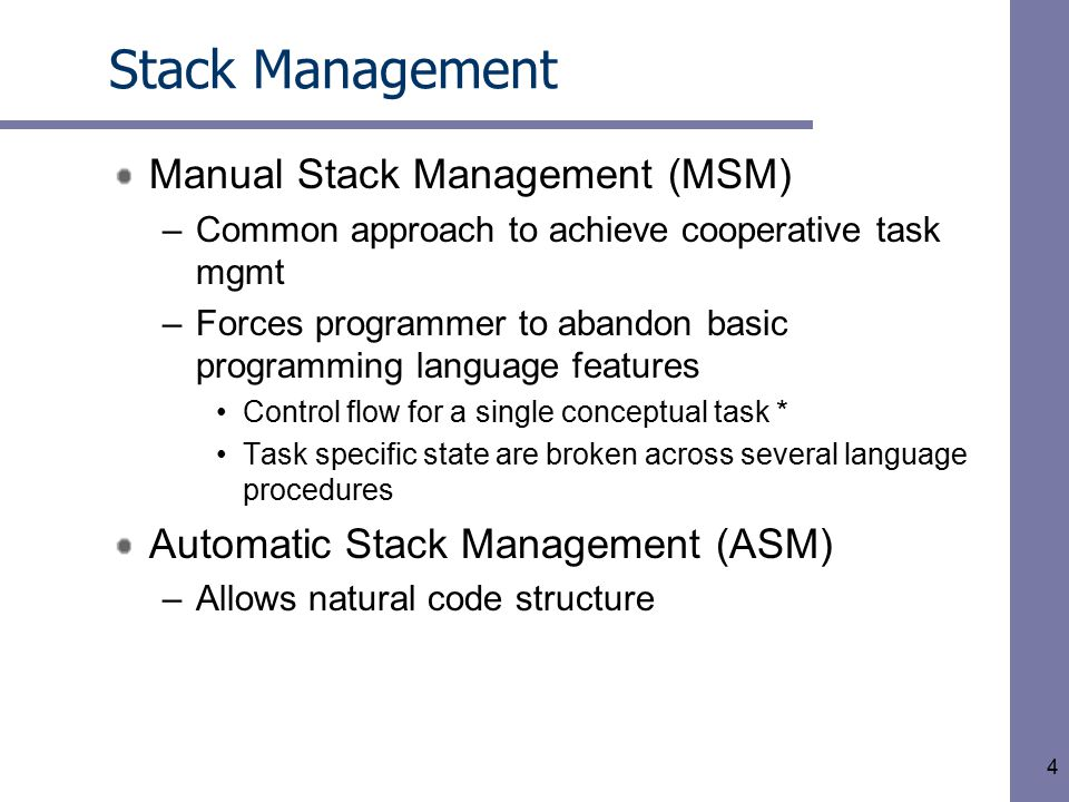 4 Stack Management Manual Stack Management (MSM) –Common approach to achieve cooperative task mgmt –Forces programmer to abandon basic programming language features Control flow for a single conceptual task * Task specific state are broken across several language procedures Automatic Stack Management (ASM) –Allows natural code structure