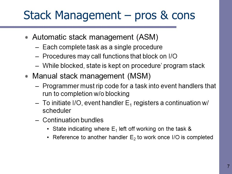 7 Stack Management – pros & cons Automatic stack management (ASM) –Each complete task as a single procedure –Procedures may call functions that block on I/O –While blocked, state is kept on procedure' program stack Manual stack management (MSM) –Programmer must rip code for a task into event handlers that run to completion w/o blocking –To initiate I/O, event handler E 1 registers a continuation w/ scheduler –Continuation bundles State indicating where E 1 left off working on the task & Reference to another handler E 2 to work once I/O is completed