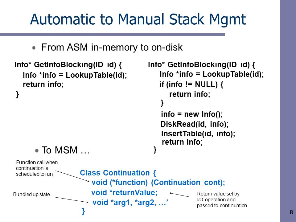 8 Automatic to Manual Stack Mgmt From ASM in-memory to on-disk Info* GetInfoBlocking(ID id) { Info *info = LookupTable(id); } return info; if (info != NULL) { InsertTable(id, info); } Info* GetInfoBlocking(ID id) { Info *info = LookupTable(id); return info; } info = new Info(); DiskRead(id, info); return info; void *returnValue; Class Continuation { void (*function) (Continuation cont); void *arg1, *arg2, …' } Function call when continuation is scheduled to run Return value set by I/O operation and passed to continuation Bundled up state To MSM …
