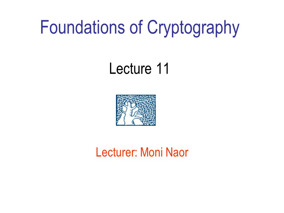 Foundations of Cryptography Lecture 11 Lecturer: Moni Naor