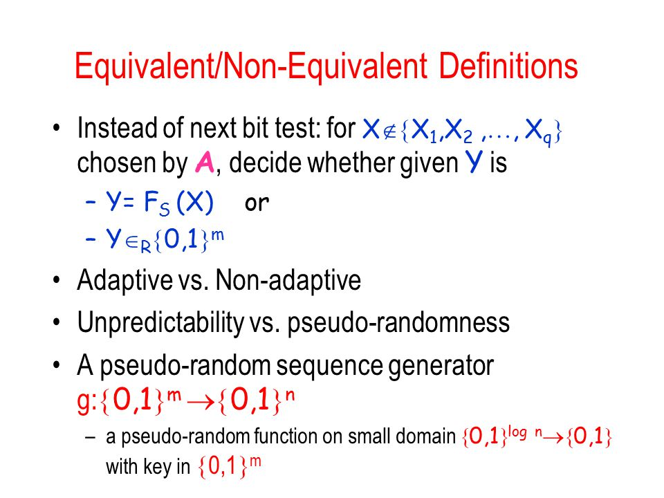Equivalent/Non-Equivalent Definitions Instead of next bit test: for X  X 1,X 2, , X q  chosen by A, decide whether given Y is –Y= F S (X) or –Y  R  0,1  m Adaptive vs.