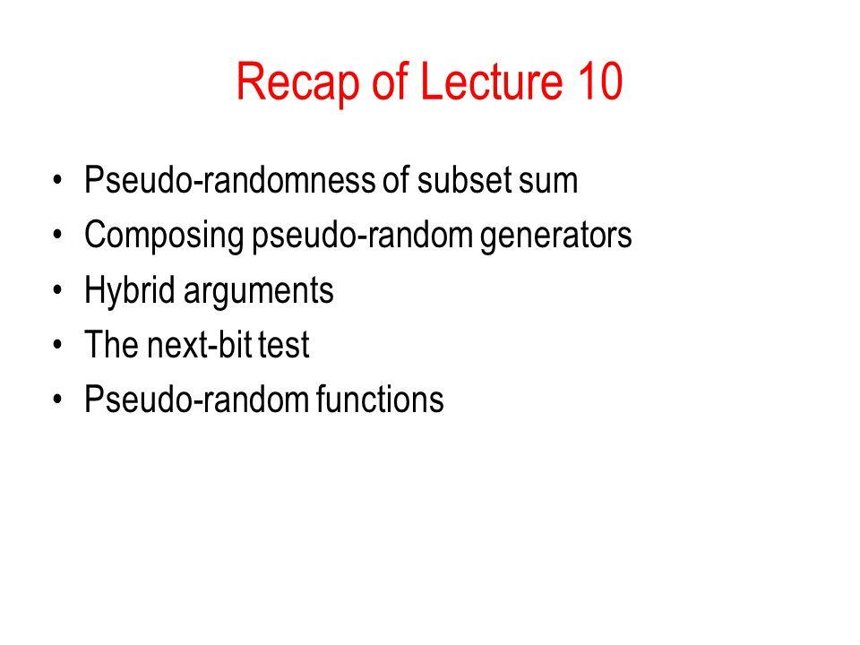 Recap of Lecture 10 Pseudo-randomness of subset sum Composing pseudo-random generators Hybrid arguments The next-bit test Pseudo-random functions