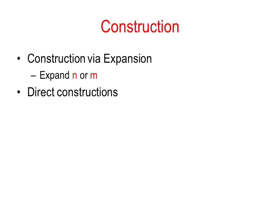 Construction Construction via Expansion –Expand n or m Direct constructions