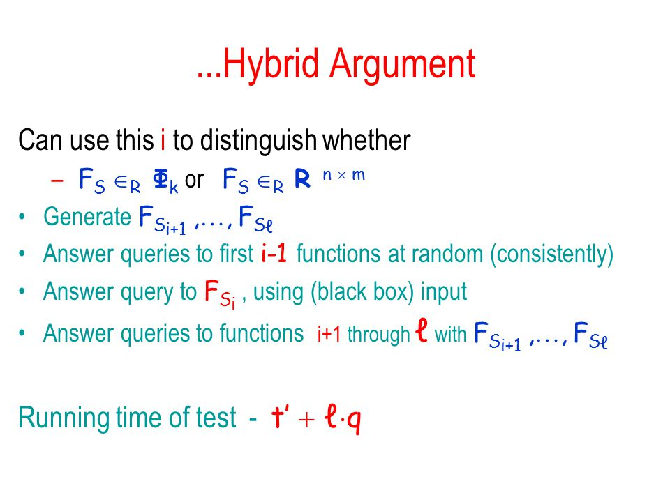 ...Hybrid Argument Can use this i to distinguish whether – F S  R  Φ k  or F S  R R n  m Generate F S i+1, , F S ℓ Answer queries to first i-1 functions at random (consistently) Answer query to F S i, using (black box) input Answer queries to functions i+1 through ℓ with F S i+1, , F S ℓ Running time of test - t'  ℓ  q