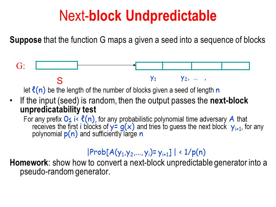 Next- block Undpredictable Suppose that the function G maps a given a seed into a sequence of blocks let ℓ(n) be the length of the number of blocks given a seed of length n If the input (seed) is random, then the output passes the next-block unpredicatability test For any prefix 0≤ i< ℓ(n), for any probabilistic polynomial time adversary A that receives the first i blocks of y= g(x) and tries to guess the next block y i+1, for any polynomial p(n) and sufficiently large n |Prob[A(y 1,y 2,…, y i )= y i+1 ] | < 1/p(n) Homework : show how to convert a next-block unpredictable generator into a pseudo-random generator.