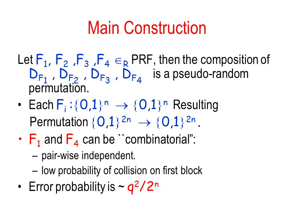 Main Construction Let F 1, F 2,F 3,F 4  R PRF, then the composition of D F 1, D F 2, D F 3, D F 4 is a pseudo-random permutation.