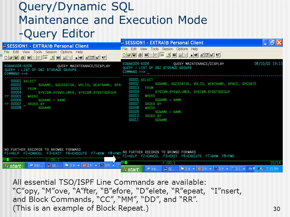 30 Query/Dynamic SQL Maintenance and Execution Mode -Query Editor All essential TSO/ISPF Line Commands are available: C opy, M ove, A fter, B efore, D elete, R epeat, I nsert, and Block Commands, CC , MM , DD , and RR .