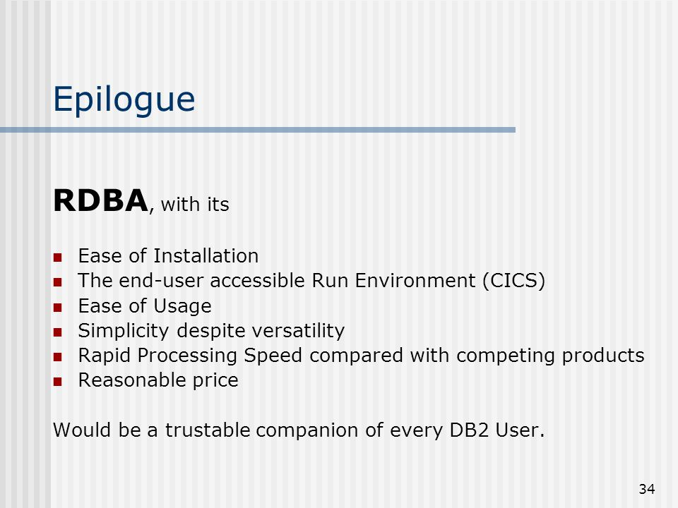 34 Epilogue RDBA, with its Ease of Installation The end-user accessible Run Environment (CICS) Ease of Usage Simplicity despite versatility Rapid Processing Speed compared with competing products Reasonable price Would be a trustable companion of every DB2 User.