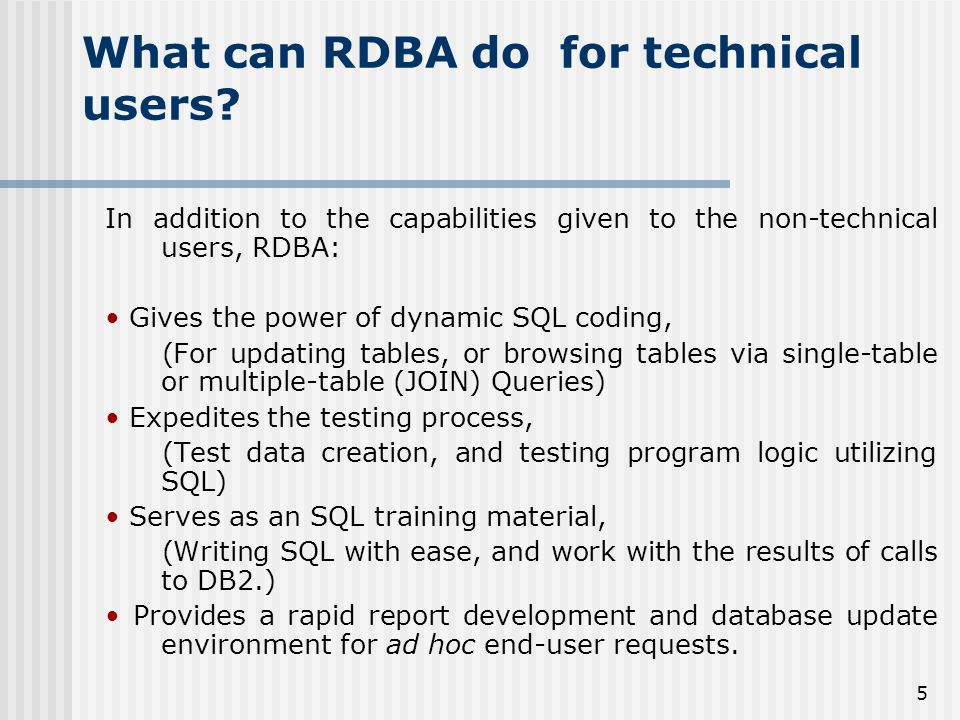 5 What can RDBA do for technical users? In addition to the capabilities given to the non-technical users, RDBA: Gives the power of dynamic SQL coding,