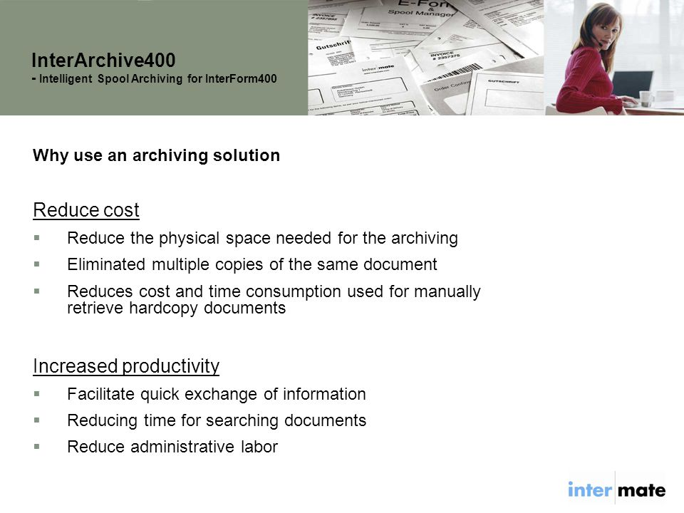 Why use an archiving solution Reduce cost  Reduce the physical space needed for the archiving  Eliminated multiple copies of the same document  Reduces cost and time consumption used for manually retrieve hardcopy documents Increased productivity  Facilitate quick exchange of information  Reducing time for searching documents  Reduce administrative labor InterArchive400 - Intelligent Spool Archiving for InterForm400