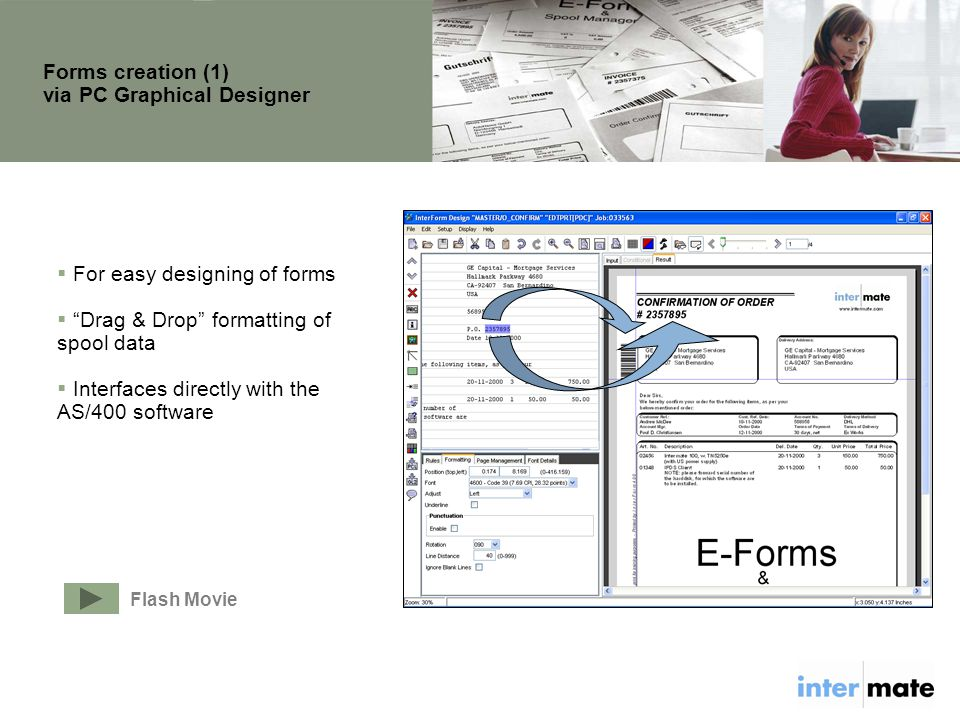  For easy designing of forms  Drag & Drop formatting of spool data  Interfaces directly with the AS/400 software Forms creation (1) via PC Graphical Designer Flash Movie